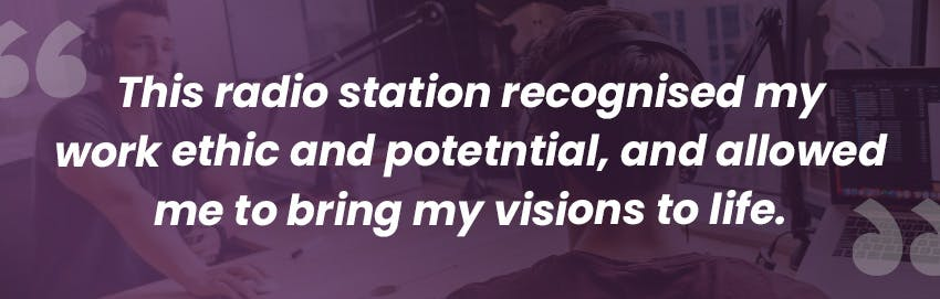 This radio station recognised my work ethic and potetntial and allowed me to bring my visions to life - Intern Abroad HQ.